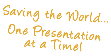 Saving the World... One Presentation at a Time!